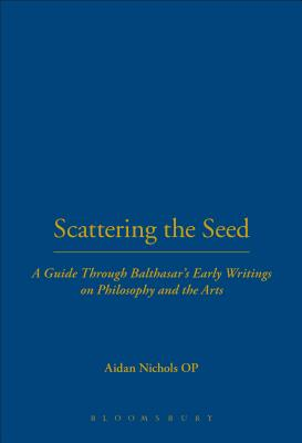 Scattering the Seed: A Guide Through Balthasar's Early Writings on Philosophy and the Arts - Nichols, Aidan