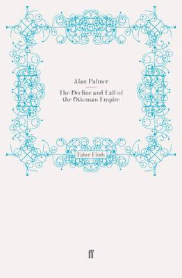 The Decline and Fall of the Ottoman Empire - Palmer, Alan