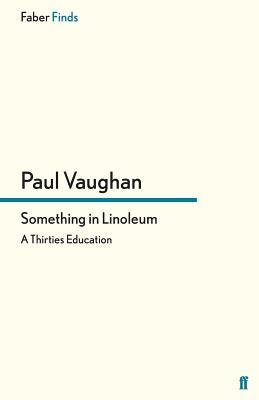 Something in Linoleum: A Thirties Education - Vaughan, Paul