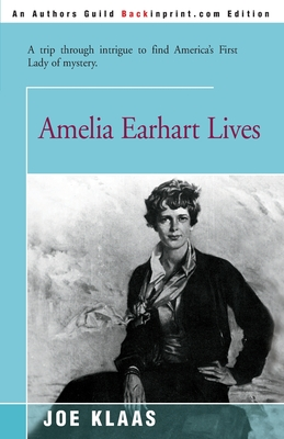 Amelia Earhart Lives: A Trip Through Intrigue to Find America's First Lady of Mystery - Klaas, Joe