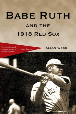 Babe Ruth and the 1918 Red Sox - Wood, Allan