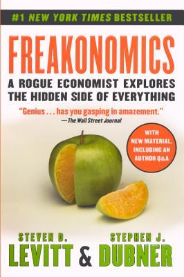 Freakonomics: A Rogue Economist Explores the Hidden Side of Everything - Levitt, Steven D, and Dubner, Stephen J
