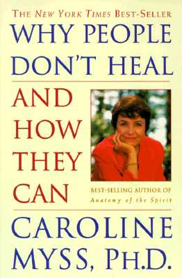 Why People Don't Heal and How They Can - Myss, Caroline, PhD