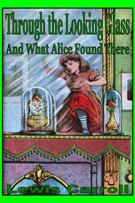 Through the Looking Glass: And What Alice Found There - Carroll, Lewis
