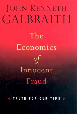 The Economics of Innocent Fraud: Truth for Our Time - Galbraith, John Kenneth