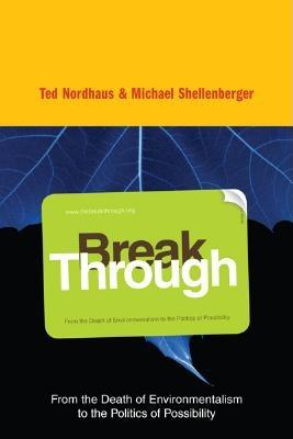 Break Through: From the Death of Environmentalism to the Politics of Possibility -