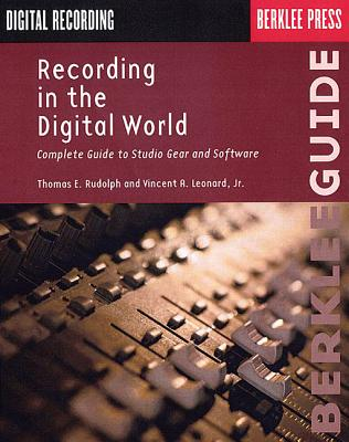 Recording in the Digital World: Complete Guide to Studio Gear and Software - Rudolph, Thomas E, and Leonard, Vincent A Jr