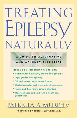 Treating Epilepsy Naturally: A Guide to Alternative and Adjunct Therapies - Murphy, Patricia A, and Blaylock, Russell L, M.D. (Foreword by)