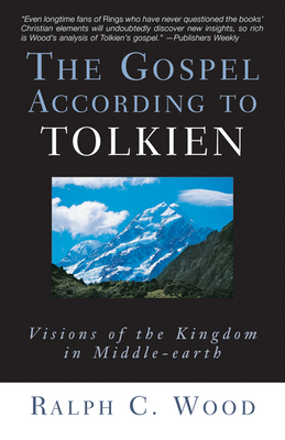 The Gospel According to Tolkien: Visions of the Kingdom in Middle-Earth - Wood, Ralph C