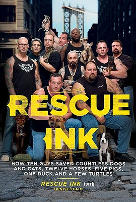 Rescue Ink: How Ten Guys Saved Countless Dogs and Cats, Twelve Horses, Five Pigs, One Duck, and a Few Turtles - Rescue Ink, and Flaim, Denise