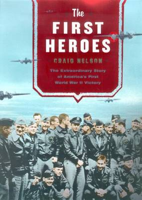 The First Heroes: The Extraordinary Story of the Doolittle Raid--America's First World War II Victory - Nelson, Craig