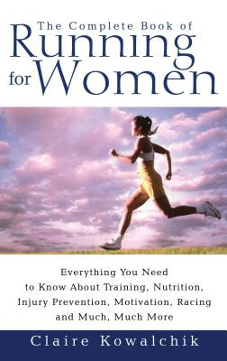 The Complete Book of Running for Women: Everything You Need to Know about Training, Nutrition, Injury Prevention, Motivation, Racing and Much, Much More - Kowalchik, Claire (Introduction by)