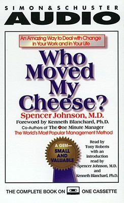 Who Moved My Cheese: An Amazing Way to Deal with Change in Your Work and in Your Life - Johnson, Spencer, M.D., M D (Read by), and Roberts, Tony (Read by), and Blanchard, Ken (Foreword by)