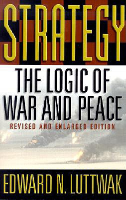 Strategy: The Logic of War and Peace - Luttwak, Edward