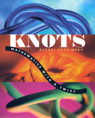 Knots: Mathematics with a Twist - Sossinsky, Alexei, and Weiss, Giselle (Translated by)