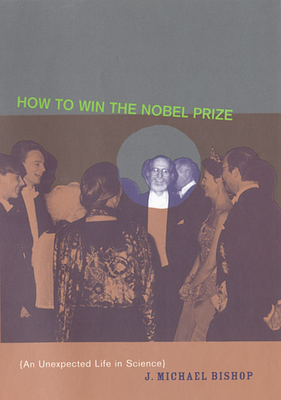 How to Win the Nobel Prize: An Unexpected Life in Science - Bishop, J Michael