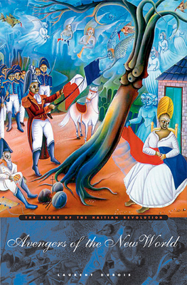 Avengers of the New World: The Story of the Haitian Revolution - DuBois, Laurent