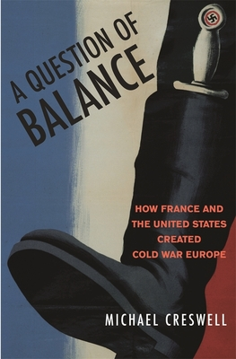 A Question of Balance: How France and the United States Created Cold War Europe - Creswell, Michael
