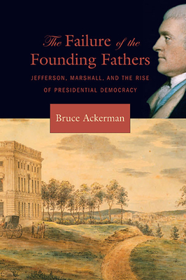 The Failure of the Founding Fathers: Jefferson, Marshall, and the Rise of Presidential Democracy - Ackerman, Bruce
