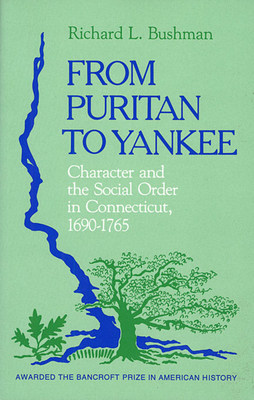 From Puritan to Yankee: Character and the Social Order in Connecticut, 1690-1765 - Bushman, Richard Lyman