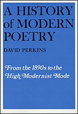 A History of Modern Poetry, Volume I: From the 1890s to the High Modernist Mode - Perkins, David