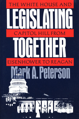 Legislating Together: The White House and Capitol Hill from Eisenhower to Reagan - Peterson, Mark A