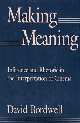 Making Meaning: Inference and Rhetoric in the Interpretation of Cinema - Bordwell, David, Professor