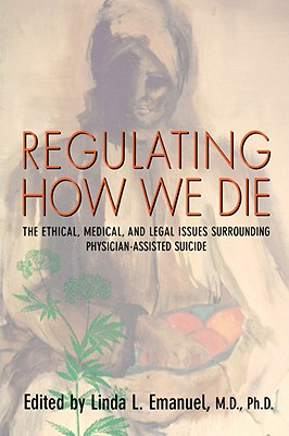 Regulating How We Die: The Ethical, Medical, and Legal Issues Surrounding Physician-Assisted Suicide - Emanuel, Linda L, Dr., M.D., Ph.D. (Editor)