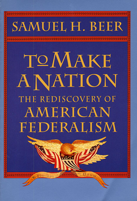 To Make a Nation: The Rediscovery of American Federalism - Beer, Samuel H