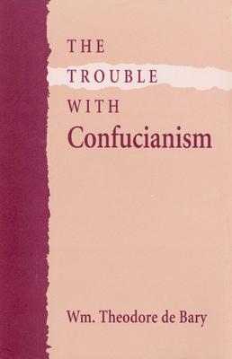 The Trouble with Confucianism - De Barry, Wm Theodore, and De Bary, William Theodore, and Bary Wm Theodore de