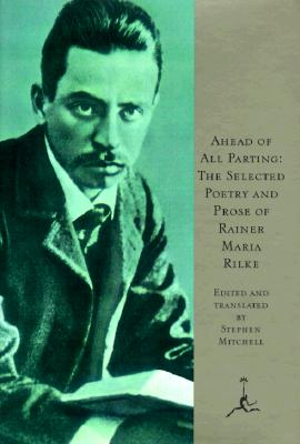 Ahead of All Parting: The Selected Poetry and Prose of Rainer Maria Rilke - Rilke, Rainer Maria, and Rilke, Ranier Maria, and Mitchell, Stephen (Translated by)