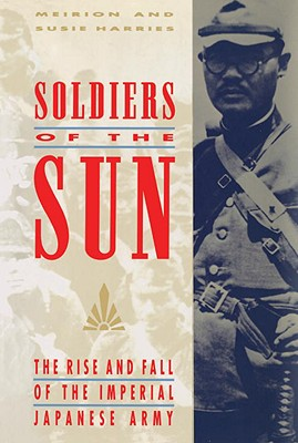 Soldiers of the Sun: The Rise and Fall of the Imperial Japanese Army - Harries, Meirion, and Harries, Susie, and Susie Harris and Meirion Harris