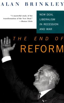 The End of Reform: New Deal Liberalism in Recession and War - Brinkley, Alan