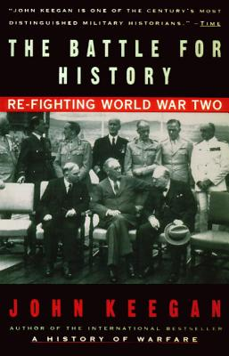 The Battle for History: Re-Fighting World War II - Keegan, John