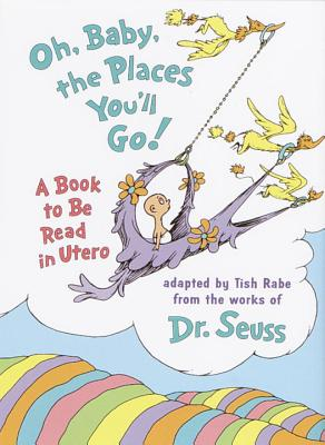 Oh, Baby, the Places You'll Go!: A Book to Be Read in Utero - Dr Seuss, and Rabe, Tish