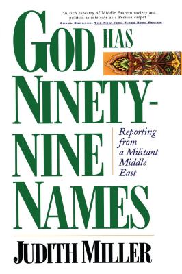 God Has Ninety-Nine Names: Reporting from a Militant Middle East - Miller, Judith