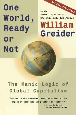 One World, Ready or Not: The Manic Logic of Global Capitalism - Greider, William, and Greidner, William