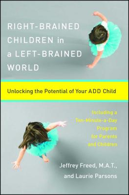 Right-Brained Children in a Left-Brained World: Unlocking the Potential of Your Add Child - Freed, Jeffrey, and Freed, Jeffery, and Parsons, Laurie