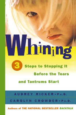 Whining: 3 Steps to Stopping It Before the Tears and Tantrums Start - Ricker, Audrey, PH.D., and Crowder, Carolyn, PH.D.