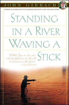 Standing in a River Waving a Stick - Gierach, John