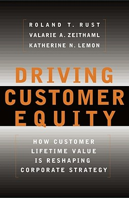 Driving Customer Equity: How Customer Lifetime Value Is Reshaping Corporate Strategy - Rust, Roland T, Ph.D., and Zeithaml, Valarie A, and Lemon, Katherine N