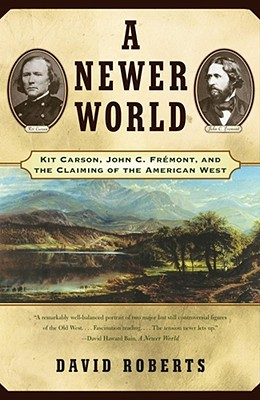 A Newer World: Kit Carson John C Fremont and the Claiming of the American West - Roberts, David