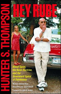 Hey Rube: Blood Sport, the Bush Doctrine, and the Downward Spiral of Dumbness - Thompson, Hunter S