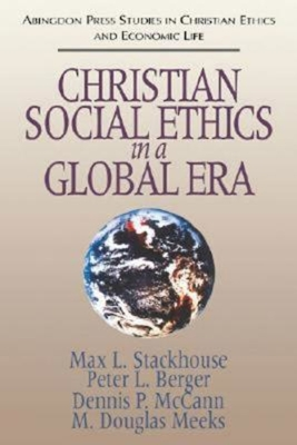 Christian Social Ethics in a Global Era: (Abingdon Press Studies in Christian Ethics and Economic Life Series) - Stackhouse, Max L, and Berger, Peter L, and McCann, Dennis P