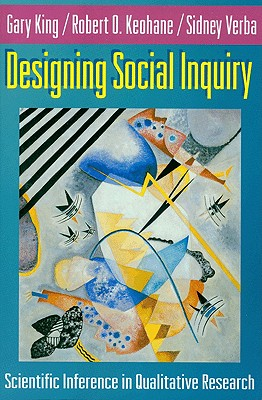 Designing Social Inquiry: Scientific Inference in Qualitative Research - King, Gary, and Keohane, Robert O, and Verba, Sidney