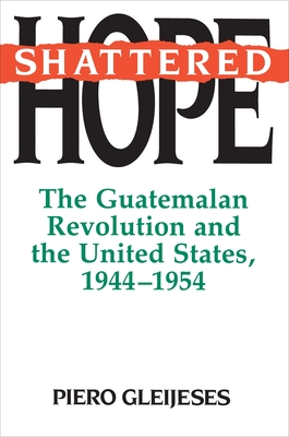 Shattered Hope: The Guatemalan Revolution and the United States, 1944-1954 - Gleijeses, Piero, Professor