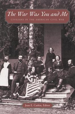 The War Was You and Me: Civilians in the American Civil War - Cashin, Joan E (Editor)