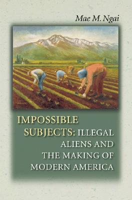 Impossible Subjects: Illegal Aliens and the Making of Modern America - Ngai, Mae M, and Chafe, William (Editor), and Gerstle, Gary (Editor)