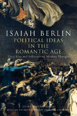 Political Ideas in the Romantic Age: Their Rise and Influence on Modern Thought - Berlin, Isaiah, Sir, and Hardy, Henry, Jr. (Editor), and Cherniss, Joshua L (Introduction by)
