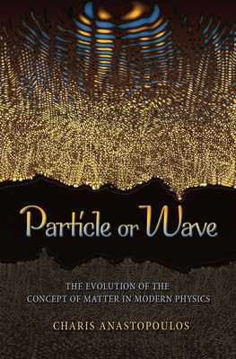 Particle or Wave: The Evolution of the Concept of Matter in Modern Physics - Anastopoulos, Charis